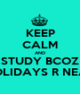 KEEP CALM AND STUDY BCOZ HOLIDAYS R NEAR - Personalised Poster A1 size