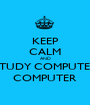 KEEP CALM AND STUDY COMPUTER COMPUTER - Personalised Poster A1 size