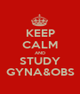 KEEP CALM AND STUDY GYNA&OBS - Personalised Poster A1 size
