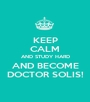 KEEP CALM AND STUDY HARD AND BECOME DOCTOR SOLIS! - Personalised Poster A1 size