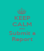 KEEP CALM AND Submit a Report - Personalised Poster A1 size