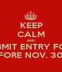 KEEP CALM AND SUBMIT ENTRY FORM BEFORE NOV. 30TH - Personalised Poster A1 size