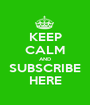 KEEP CALM AND SUBSCRIBE HERE - Personalised Poster A1 size