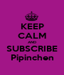 KEEP CALM AND SUBSCRIBE Pipinchen - Personalised Poster A1 size