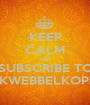 KEEP CALM AND SUBSCRIBE TO KWEBBELKOP¡ - Personalised Poster A1 size