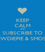 KEEP CALM AND SUBSCRIBE TO PEWDIEPIE & SMOSH - Personalised Poster A1 size