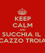 KEEP CALM AND SUCCHIA IL  CAZZO TROIA - Personalised Poster A1 size
