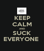 KEEP CALM AND SUCK EVERYONE  - Personalised Poster A1 size