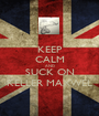 KEEP CALM AND SUCK ON KELLER MAXWEL - Personalised Poster A1 size