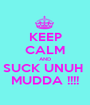 KEEP CALM AND SUCK UNUH  MUDDA !!!! - Personalised Poster A1 size