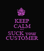 KEEP CALM and SUCK your CUSTOMER - Personalised Poster A1 size