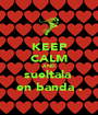 KEEP CALM AND sueltala  en banda . - Personalised Poster A1 size