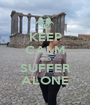 KEEP CALM AND SUFFER ALONE - Personalised Poster A1 size
