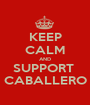 KEEP CALM AND SUPPORT  CABALLERO - Personalised Poster A1 size