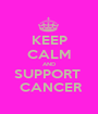 KEEP CALM AND SUPPORT   CANCER - Personalised Poster A1 size