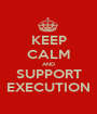 KEEP CALM AND SUPPORT EXECUTION - Personalised Poster A1 size