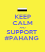 KEEP CALM AND SUPPORT  #PAHANG  - Personalised Poster A1 size
