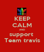 KEEP CALM AND support  Team travis - Personalised Poster A1 size