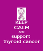 KEEP CALM AND support  thyroid cancer - Personalised Poster A1 size