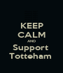 KEEP CALM AND Support  Totteham  - Personalised Poster A1 size