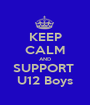 KEEP CALM AND SUPPORT  U12 Boys - Personalised Poster A1 size
