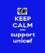 KEEP CALM AND support unicef - Personalised Poster A1 size