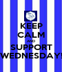 KEEP CALM AND SUPPORT WEDNESDAY! - Personalised Poster A1 size