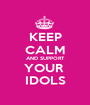 KEEP CALM AND SUPPORT YOUR  IDOLS - Personalised Poster A1 size