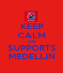 KEEP CALM AND SUPPORTS MEDELLIN - Personalised Poster A1 size