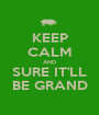 KEEP CALM AND SURE IT'LL BE GRAND - Personalised Poster A1 size