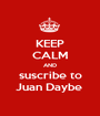 KEEP CALM AND suscribe to Juan Daybe  - Personalised Poster A1 size
