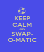 KEEP CALM AND SWAP- O-MATIC - Personalised Poster A1 size
