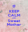 KEEP CALM AND Sweet Mother - Personalised Poster A1 size