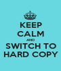 KEEP CALM AND SWITCH TO HARD COPY - Personalised Poster A1 size