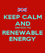 KEEP CALM AND  SWITCH TO RENEWABLE ENERGY - Personalised Poster A1 size