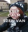 KEEP CALM AND SZERI VAN <3  - Personalised Poster A1 size