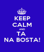 KEEP CALM AND TA  NA BOSTA! - Personalised Poster A1 size