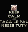 KEEP CALM AND TACA-LE PAU NESSE TUTY - Personalised Poster A1 size