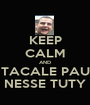 KEEP CALM AND TACALE PAU NESSE TUTY - Personalised Poster A1 size