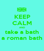 KEEP CALM AND take a bath a roman bath - Personalised Poster A1 size