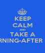 KEEP CALM AND TAKE A MORNING-AFTER PILL - Personalised Poster A1 size