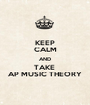 KEEP CALM AND TAKE  AP MUSIC THEORY - Personalised Poster A1 size