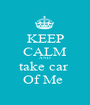 KEEP CALM AND take car  Of Me  - Personalised Poster A1 size