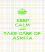 KEEP CALM AND TAKE CARE OF  ASMITA - Personalised Poster A1 size