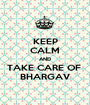 KEEP CALM AND TAKE CARE OF  BHARGAV - Personalised Poster A1 size