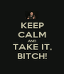 KEEP CALM AND TAKE IT, BITCH! - Personalised Poster A1 size
