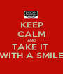 KEEP CALM AND TAKE IT  WITH A SMILE - Personalised Poster A1 size