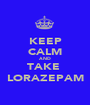 KEEP CALM AND TAKE  LORAZEPAM - Personalised Poster A1 size