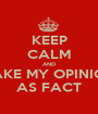 KEEP CALM AND TAKE MY OPINION AS FACT - Personalised Poster A1 size