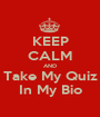 KEEP CALM AND Take My Quiz In My Bio - Personalised Poster A1 size